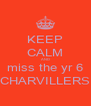 KEEP CALM AND miss the yr 6 CHARVILLERS - Personalised Poster A4 size