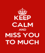 KEEP CALM AND MISS YOU TO MUCH - Personalised Poster A4 size