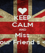 KEEP CALM AND Miss Your Friend s <3 - Personalised Poster A4 size