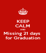 KEEP CALM AND Missing 21 days  for Graduation - Personalised Poster A4 size