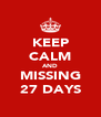 KEEP CALM AND MISSING 27 DAYS - Personalised Poster A4 size
