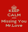 KEEP CALM AND Missing You Mr.Love - Personalised Poster A4 size