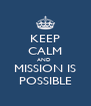 KEEP CALM AND  MISSION IS POSSIBLE - Personalised Poster A4 size