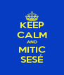 KEEP CALM AND MITIC SESÉ - Personalised Poster A4 size