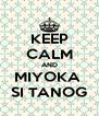 KEEP CALM AND MIYOKA  SI TANOG - Personalised Poster A4 size