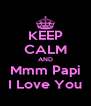 KEEP CALM AND Mmm Papi I Love You - Personalised Poster A4 size