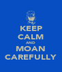 KEEP CALM AND MOAN CAREFULLY - Personalised Poster A4 size