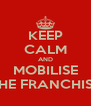 KEEP CALM AND MOBILISE THE FRANCHISE - Personalised Poster A4 size