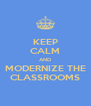 KEEP CALM AND MODERNIZE THE CLASSROOMS - Personalised Poster A4 size