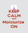 KEEP CALM AND Moisturize  ON - Personalised Poster A4 size