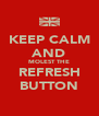 KEEP CALM AND MOLEST THE REFRESH BUTTON - Personalised Poster A4 size
