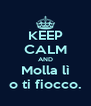 KEEP CALM AND Molla lì o ti fiocco. - Personalised Poster A4 size