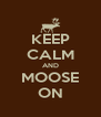 KEEP CALM AND MOOSE ON - Personalised Poster A4 size