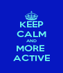 KEEP CALM AND MORE  ACTIVE - Personalised Poster A4 size