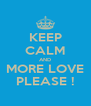 KEEP CALM AND MORE LOVE PLEASE ! - Personalised Poster A4 size