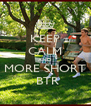 KEEP CALM AND MORE SHORT  BTR - Personalised Poster A4 size