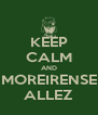 KEEP CALM AND MOREIRENSE ALLEZ - Personalised Poster A4 size