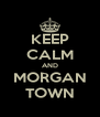KEEP CALM AND MORGAN TOWN - Personalised Poster A4 size