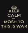 KEEP CALM AND MOSH TO THIS IS WAR - Personalised Poster A4 size