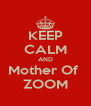 KEEP CALM AND Mother Of  ZOOM - Personalised Poster A4 size