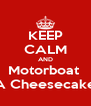 KEEP CALM AND Motorboat  A Cheesecake - Personalised Poster A4 size