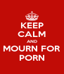 KEEP CALM AND MOURN FOR PORN - Personalised Poster A4 size