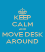 KEEP CALM AND MOVE DESK AROUND - Personalised Poster A4 size