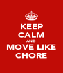 KEEP CALM AND MOVE LIKE CHORE - Personalised Poster A4 size
