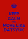 KEEP CALM AND MOVE LIKE DATSYUK - Personalised Poster A4 size