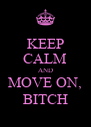 KEEP CALM AND MOVE ON, BITCH - Personalised Poster A4 size