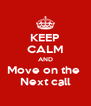 KEEP CALM AND Move on the  Next call - Personalised Poster A4 size