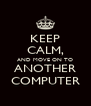 KEEP CALM, AND MOVE ON TO ANOTHER COMPUTER - Personalised Poster A4 size