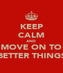 KEEP CALM AND MOVE ON TO BETTER THINGS - Personalised Poster A4 size
