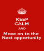 KEEP CALM AND Move on to the  Next opportunity - Personalised Poster A4 size