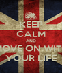 KEEP CALM AND MOVE ON WITH YOUR LIFE - Personalised Poster A4 size