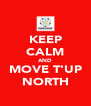 KEEP CALM AND MOVE T'UP NORTH - Personalised Poster A4 size
