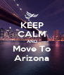 KEEP CALM AND Move To Arizona - Personalised Poster A4 size