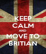 KEEP CALM AND  MOVE TO BRITIAN - Personalised Poster A4 size