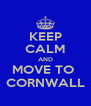KEEP CALM AND MOVE TO  CORNWALL - Personalised Poster A4 size