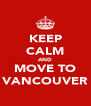 KEEP CALM AND MOVE TO VANCOUVER - Personalised Poster A4 size