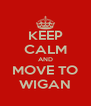 KEEP CALM AND MOVE TO WIGAN - Personalised Poster A4 size