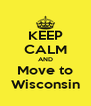 KEEP CALM AND Move to Wisconsin - Personalised Poster A4 size