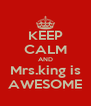 KEEP CALM AND Mrs.king is AWESOME - Personalised Poster A4 size