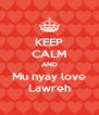 KEEP CALM AND Mu nyay love Lawreh - Personalised Poster A4 size