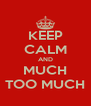 KEEP CALM AND MUCH TOO MUCH - Personalised Poster A4 size