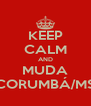 KEEP CALM AND MUDA CORUMBÁ/MS - Personalised Poster A4 size