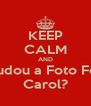 KEEP CALM AND Mudou a Foto Foi  Carol? - Personalised Poster A4 size