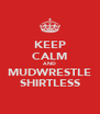 KEEP CALM AND MUDWRESTLE SHIRTLESS - Personalised Poster A4 size