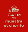 KEEP CALM AND muestra el chorito - Personalised Poster A4 size