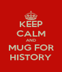 KEEP CALM AND MUG FOR HISTORY - Personalised Poster A4 size
